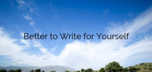 Better to Write for Yourself