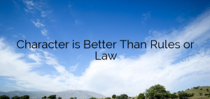 Character is Better Than Rules or Law