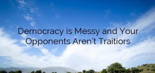 Democracy is Messy and Your Opponents Aren't Traitiors