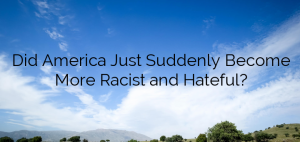 Did America Just Suddenly Become More Racist and Hateful?