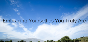 Embracing Yourself as You Truly Are