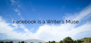 Facebook is a Writer's Muse