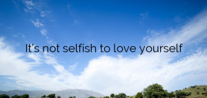 It's not selfish to love yourself