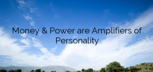 Money & Power are Amplifiers of Personality