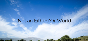 Not an Either/Or World