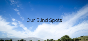 Our Blind Spots