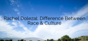 Rachel Dolezal: Difference Between Race & Culture