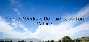 Should Workers Be Paid Based on Value?