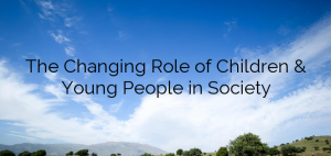 The Changing Role of Children & Young People in Society