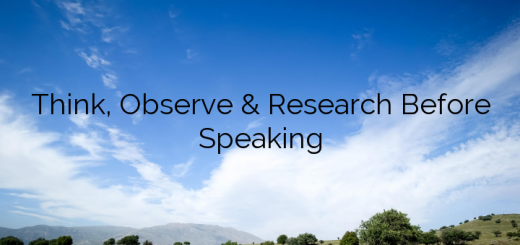 Think, Observe & Research Before Speaking