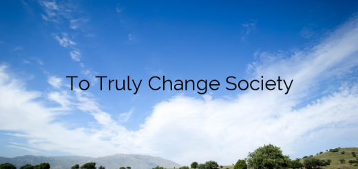 To Truly Change Society