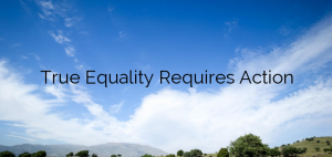 True Equality Requires Action