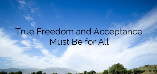 True Freedom and Acceptance Must Be for All