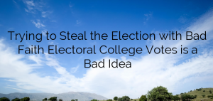 Trying to Steal the Election with Bad Faith Electoral College Votes is a Bad Idea