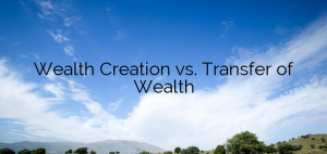 Wealth Creation vs. Transfer of Wealth