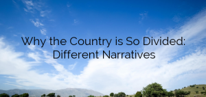 Why the Country is So Divided: Different Narratives