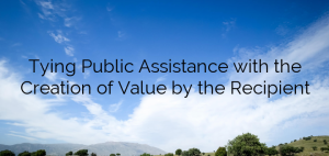 Tying Public Assistance with the Creation of Value by the Recipient