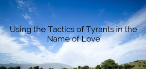 Using the Tactics of Tyrants in the Name of Love