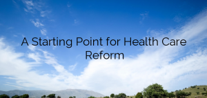 A Starting Point for Health Care Reform