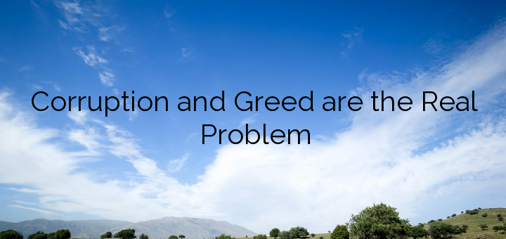 Corruption and Greed are the Real Problem