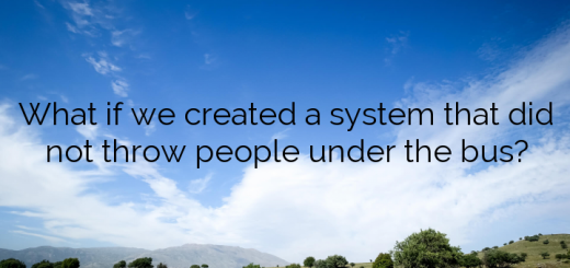 What if we created a system that did not throw people under the bus?